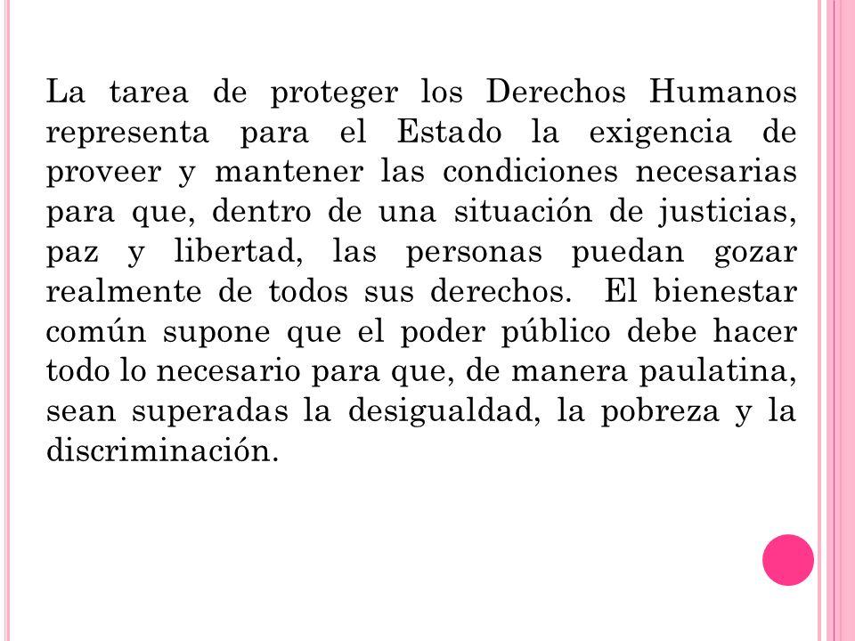 La tarea de proteger los Derechos Humanos representa para el Estado la exigencia de proveer y mantener las condiciones necesarias para que, dentro de una situación de justicias, paz y libertad, las personas puedan gozar realmente de todos sus derechos.