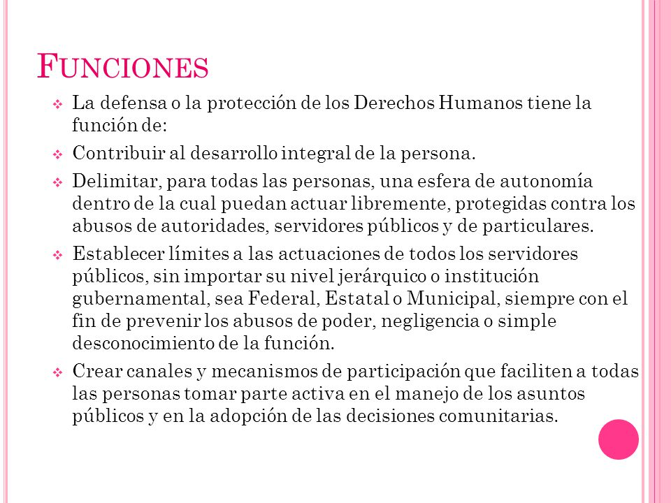Funciones La defensa o la protección de los Derechos Humanos tiene la función de: Contribuir al desarrollo integral de la persona.
