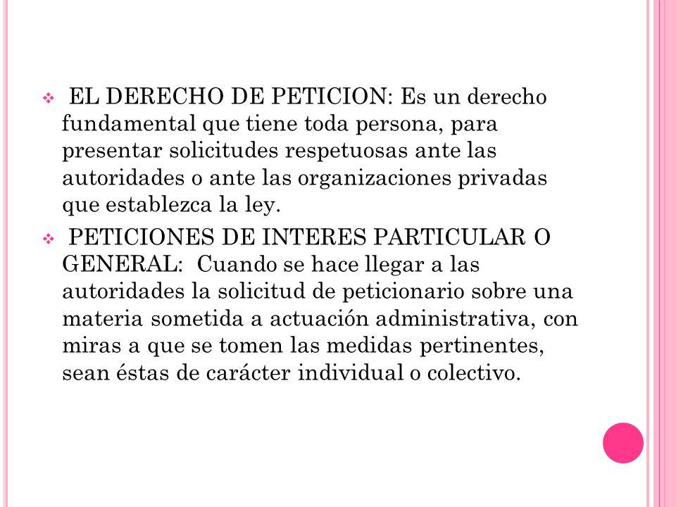 EL DERECHO DE PETICION: Es un derecho fundamental que tiene toda persona, para presentar solicitudes respetuosas ante las autoridades o ante las organizaciones privadas que establezca la ley.