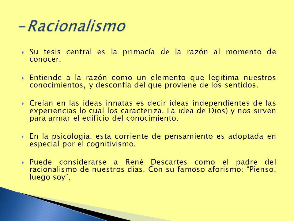 -Racionalismo Su tesis central es la primacía de la razón al momento de conocer.