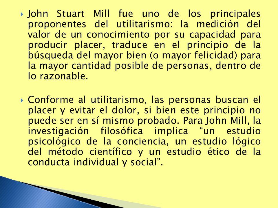 John Stuart Mill fue uno de los principales proponentes del utilitarismo: la medición del valor de un conocimiento por su capacidad para producir placer, traduce en el principio de la búsqueda del mayor bien (o mayor felicidad) para la mayor cantidad posible de personas, dentro de lo razonable.