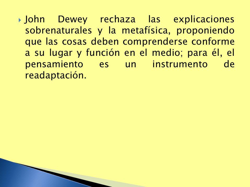 John Dewey rechaza las explicaciones sobrenaturales y la metafísica, proponiendo que las cosas deben comprenderse conforme a su lugar y función en el medio; para él, el pensamiento es un instrumento de readaptación.