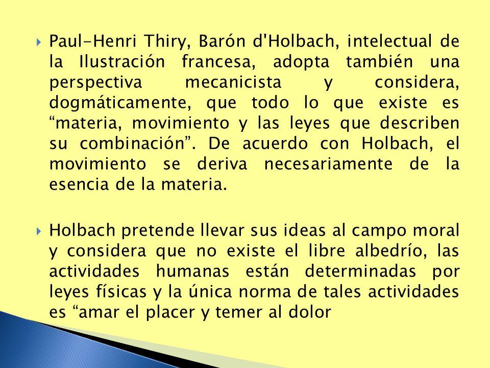 Paul-Henri Thiry, Barón d Holbach, intelectual de la Ilustración francesa, adopta también una perspectiva mecanicista y considera, dogmáticamente, que todo lo que existe es materia, movimiento y las leyes que describen su combinación . De acuerdo con Holbach, el movimiento se deriva necesariamente de la esencia de la materia.