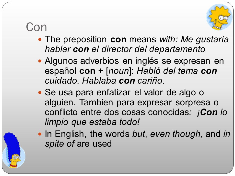 Con The preposition con means with: Me gustaría hablar con el director del departamento.