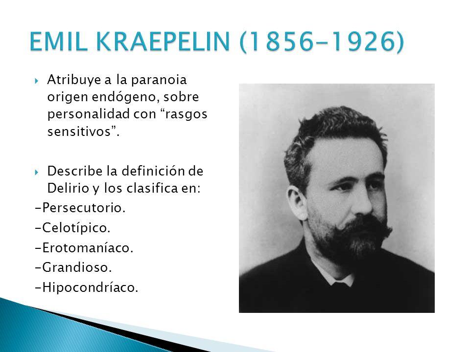 EMIL KRAEPELIN (1856-1926) Atribuye a la paranoia origen endógeno, sobre personalidad con rasgos sensitivos .