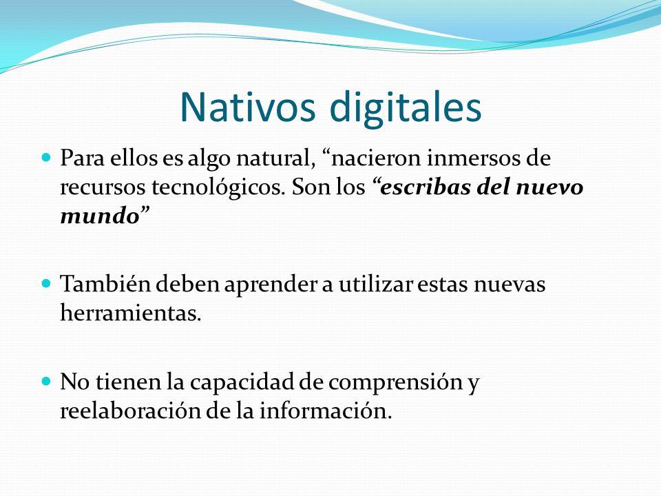 Nativos digitales Para ellos es algo natural, nacieron inmersos de recursos tecnológicos. Son los escribas del nuevo mundo