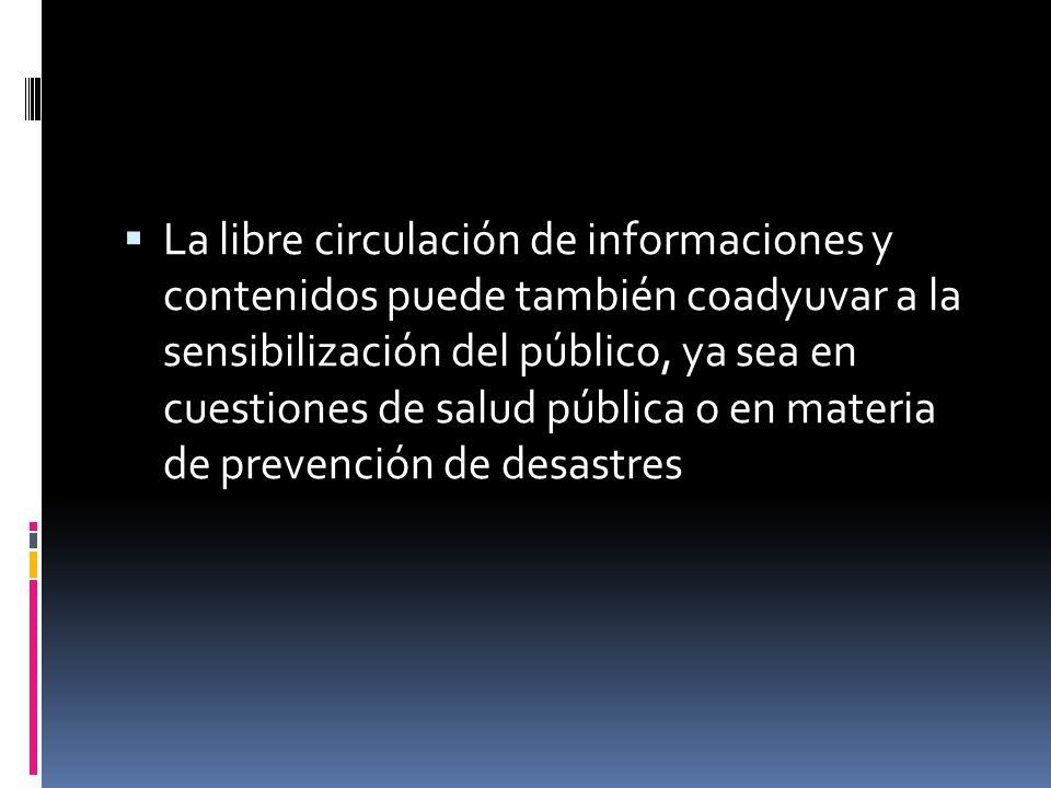 La libre circulación de informaciones y contenidos puede también coadyuvar a la sensibilización del público, ya sea en cuestiones de salud pública o en materia de prevención de desastres