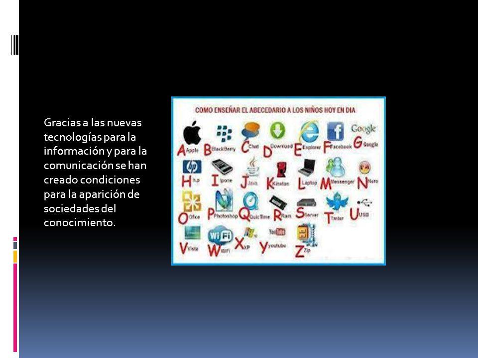 Gracias a las nuevas tecnologías para la información y para la comunicación se han creado condiciones para la aparición de sociedades del conocimiento.