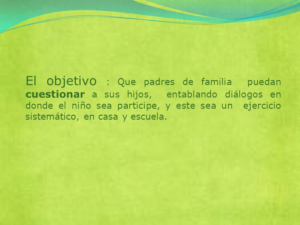 El objetivo : Que padres de familia puedan cuestionar a sus hijos, entablando diálogos en donde el niño sea participe, y este sea un ejercicio sistemático, en casa y escuela.