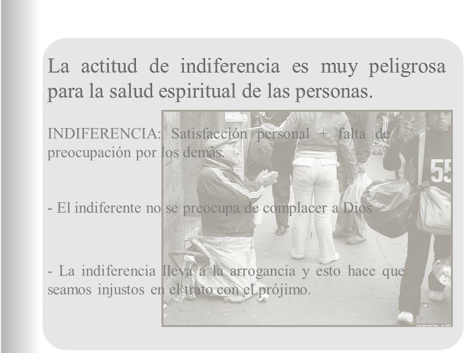 La actitud de indiferencia es muy peligrosa para la salud espiritual de las personas.