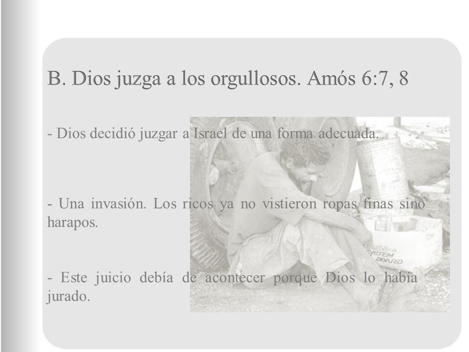 B. Dios juzga a los orgullosos. Amós 6:7, 8