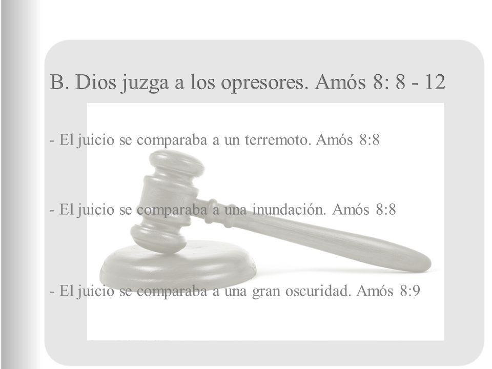 B. Dios juzga a los opresores. Amós 8: 8 - 12