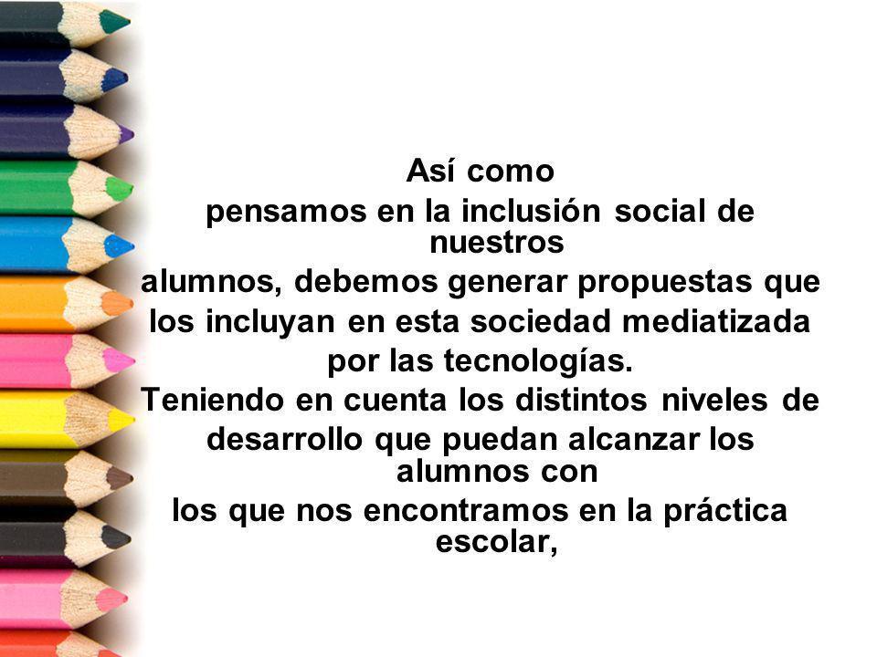 Así como pensamos en la inclusión social de nuestros alumnos, debemos generar propuestas que los incluyan en esta sociedad mediatizada por las tecnologías.