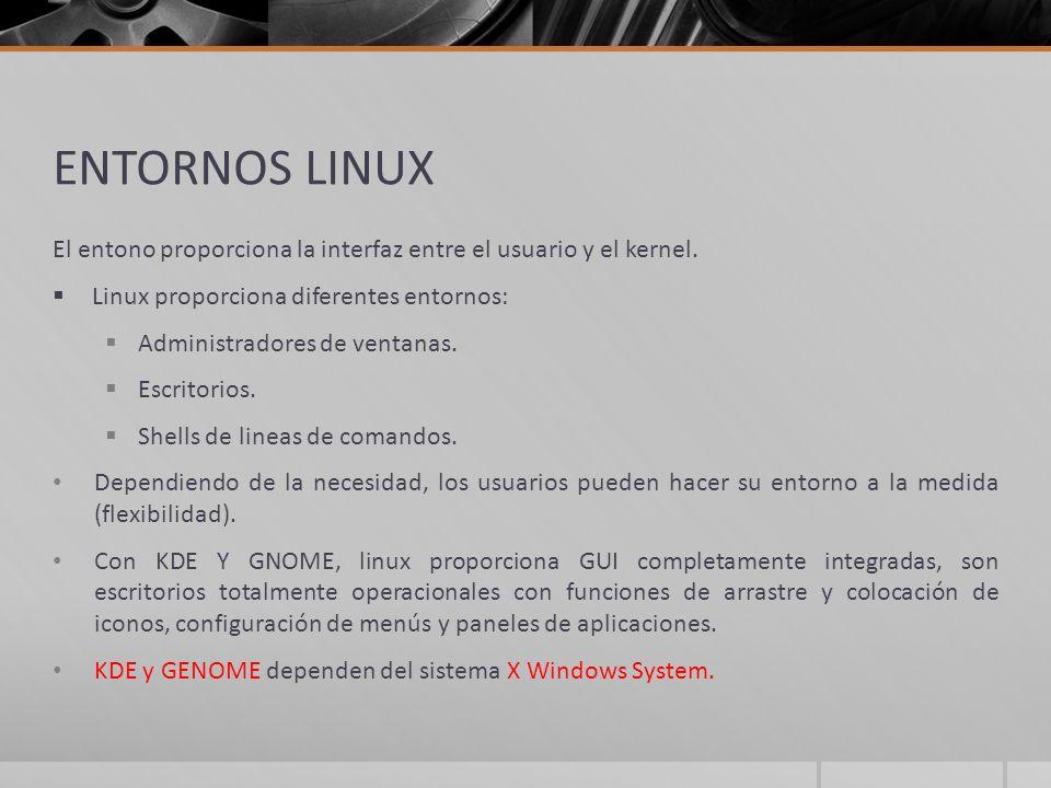 ENTORNOS LINUX El entono proporciona la interfaz entre el usuario y el kernel. Linux proporciona diferentes entornos: