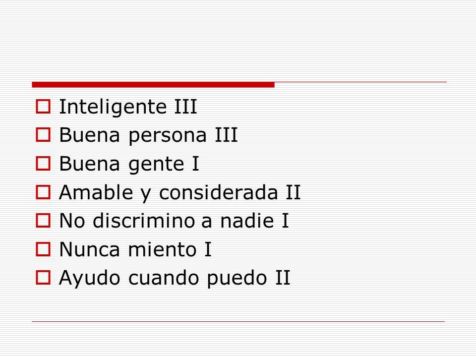 Inteligente IIIBuena persona III. Buena gente I. Amable y considerada II. No discrimino a nadie I. Nunca miento I.