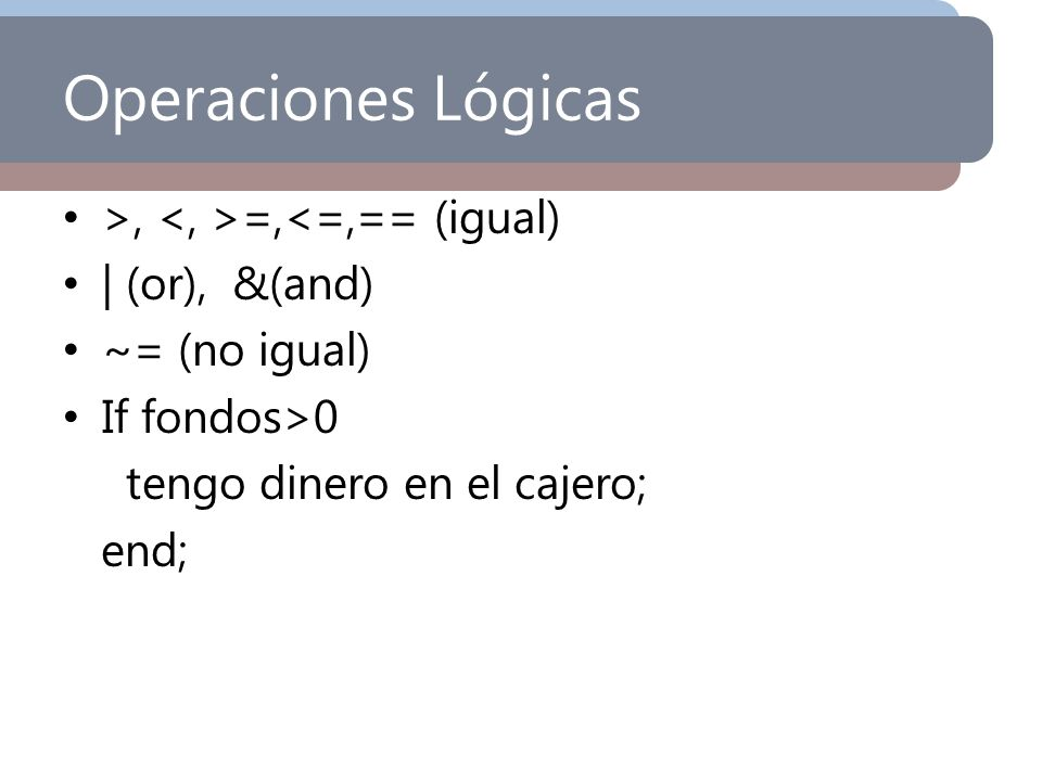 Operaciones Lógicas >, <, >=,<=,== (igual) | (or), &(and)