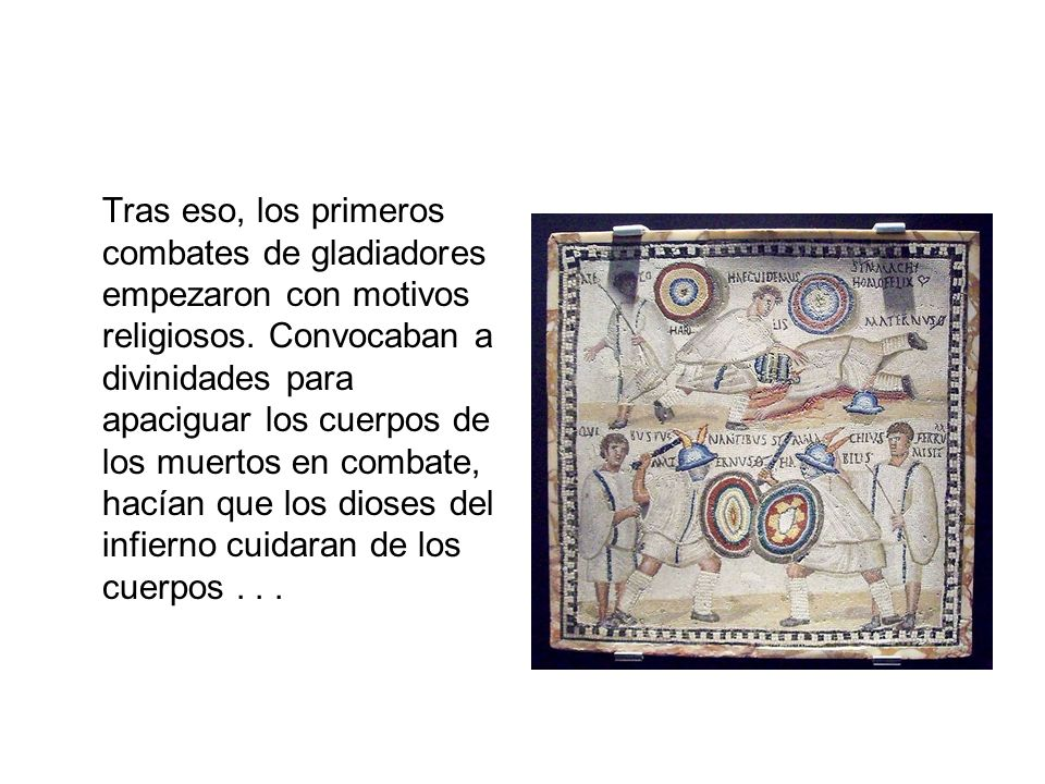 Tras eso, los primeros combates de gladiadores empezaron con motivos religiosos.