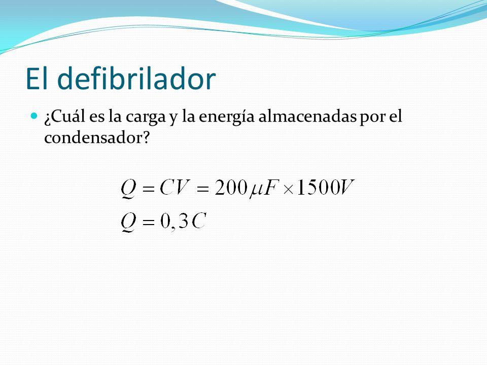 El defibrilador ¿Cuál es la carga y la energía almacenadas por el condensador