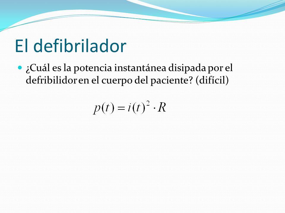 El defibrilador ¿Cuál es la potencia instantánea disipada por el defribilidor en el cuerpo del paciente.