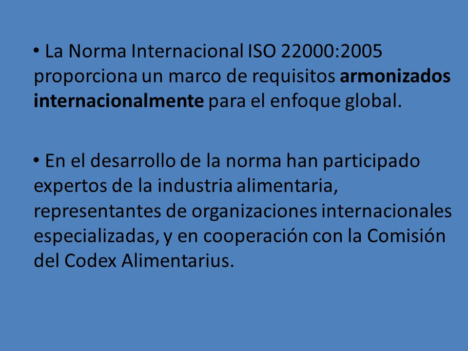 La Norma Internacional ISO 22000:2005 proporciona un marco de requisitos armonizados internacionalmente para el enfoque global.