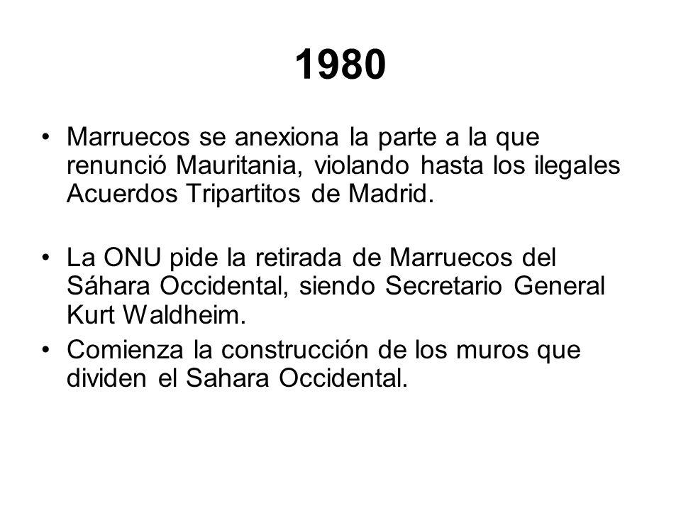 1980Marruecos se anexiona la parte a la que renunció Mauritania, violando hasta los ilegales Acuerdos Tripartitos de Madrid.
