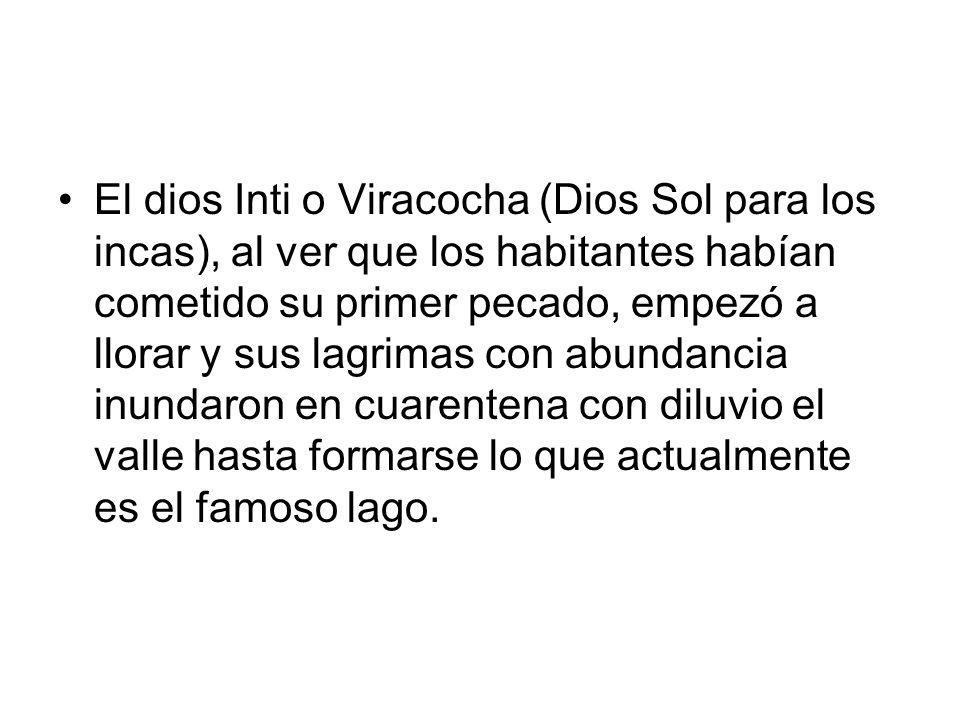 El dios Inti o Viracocha (Dios Sol para los incas), al ver que los habitantes habían cometido su primer pecado, empezó a llorar y sus lagrimas con abundancia inundaron en cuarentena con diluvio el valle hasta formarse lo que actualmente es el famoso lago.