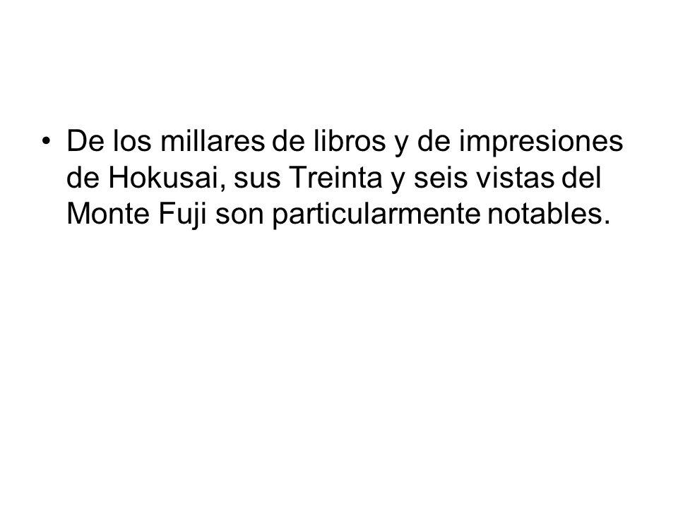 De los millares de libros y de impresiones de Hokusai, sus Treinta y seis vistas del Monte Fuji son particularmente notables.
