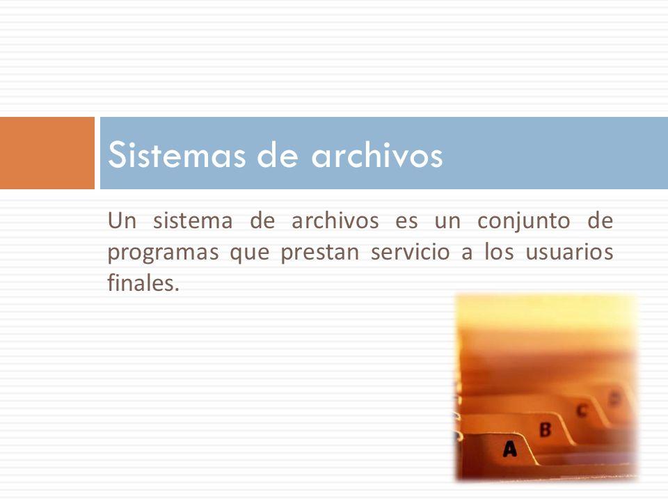 Sistemas de archivos Un sistema de archivos es un conjunto de programas que prestan servicio a los usuarios finales.