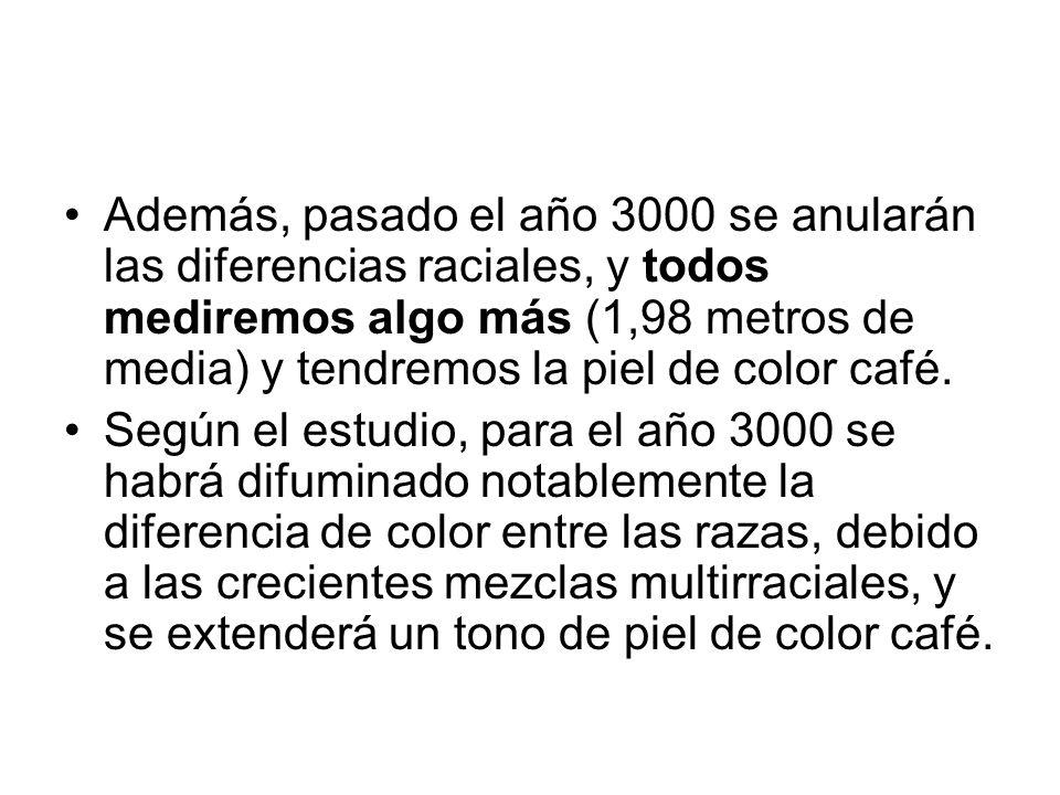 Además, pasado el año 3000 se anularán las diferencias raciales, y todos mediremos algo más (1,98 metros de media) y tendremos la piel de color café.