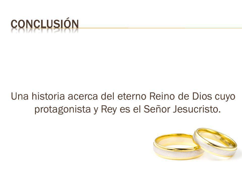 CONCLUSIÓN Una historia acerca del eterno Reino de Dios cuyo protagonista y Rey es el Señor Jesucristo.