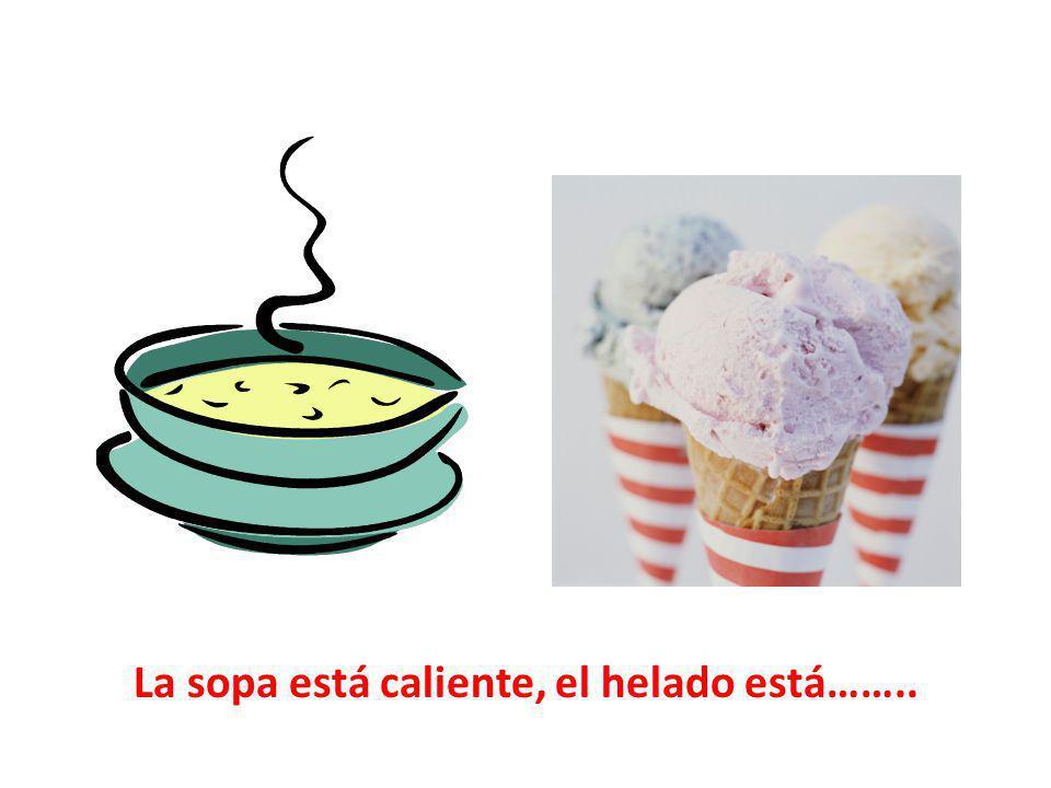 La sopa está caliente, el helado está……..