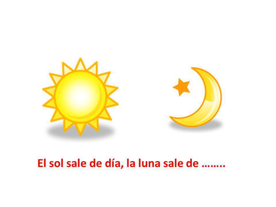 El sol sale de día, la luna sale de ……..