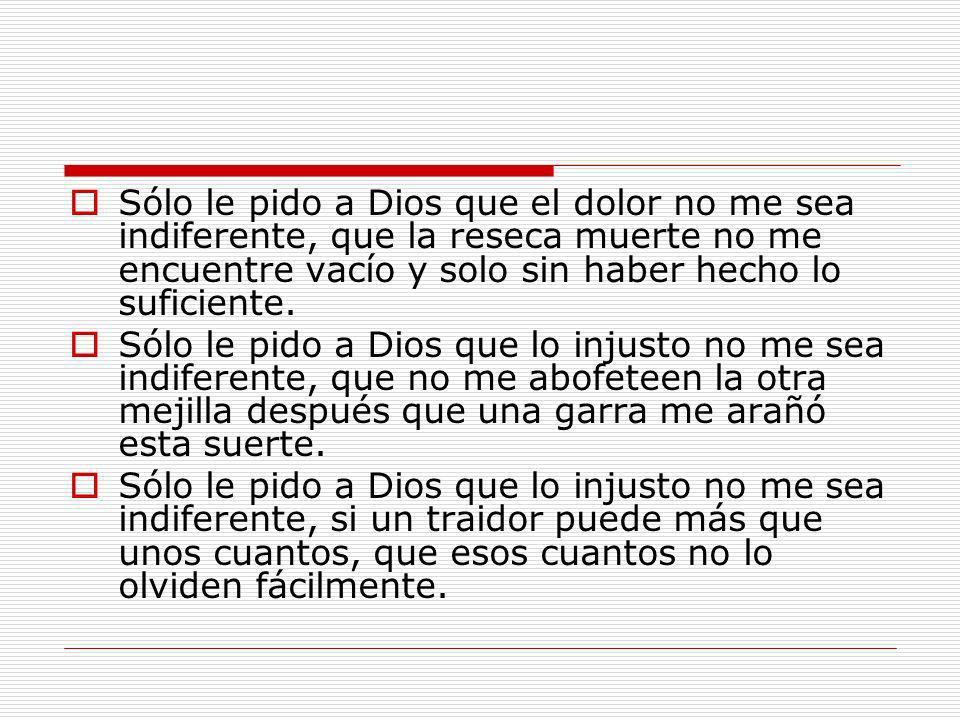 Sólo le pido a Dios que el dolor no me sea indiferente, que la reseca muerte no me encuentre vacío y solo sin haber hecho lo suficiente.
