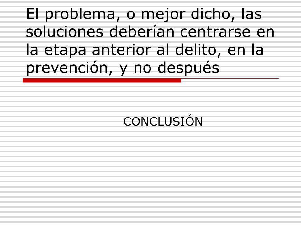 El problema, o mejor dicho, las soluciones deberían centrarse en la etapa anterior al delito, en la prevención, y no después