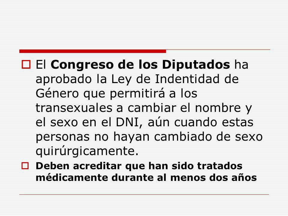 El Congreso de los Diputados ha aprobado la Ley de Indentidad de Género que permitirá a los transexuales a cambiar el nombre y el sexo en el DNI, aún cuando estas personas no hayan cambiado de sexo quirúrgicamente.