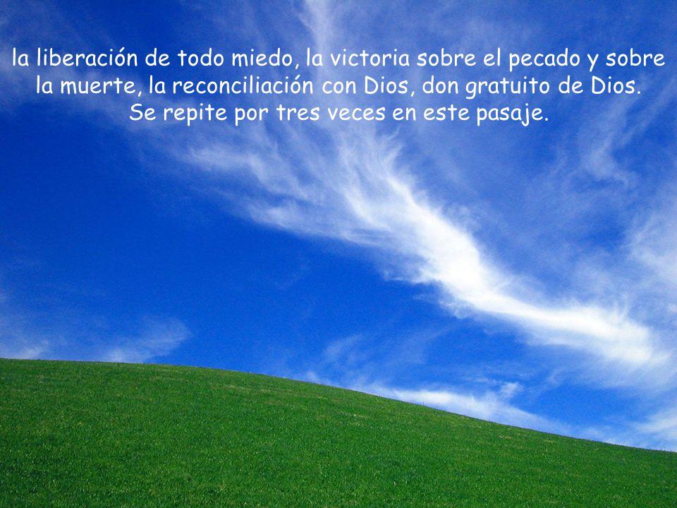 la liberación de todo miedo, la victoria sobre el pecado y sobre la muerte, la reconciliación con Dios, don gratuito de Dios.