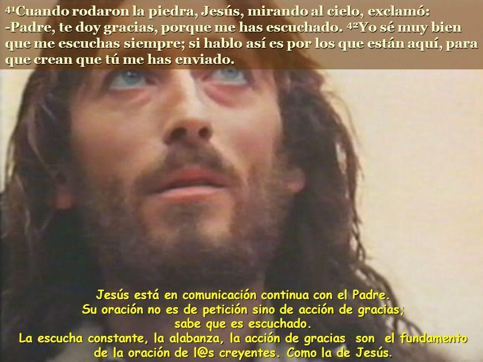 41Cuando rodaron la piedra, Jesús, mirando al cielo, exclamó: -Padre, te doy gracias, porque me has escuchado. 42Yo sé muy bien que me escuchas siempre; si hablo así es por los que están aquí, para que crean que tú me has enviado.