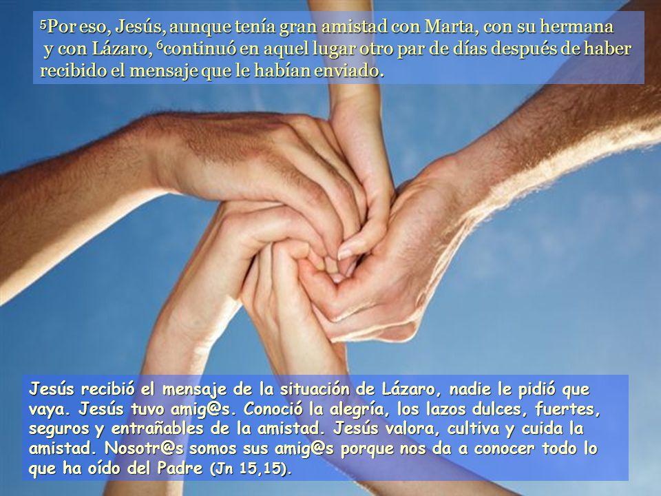 5Por eso, Jesús, aunque tenía gran amistad con Marta, con su hermana y con Lázaro, 6continuó en aquel lugar otro par de días después de haber recibido el mensaje que le habían enviado.