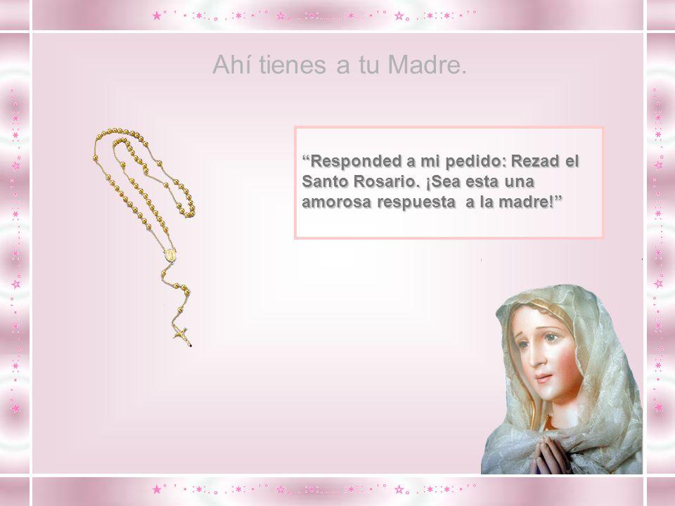 Ahí tienes a tu Madre. Responded a mi pedido: Rezad el Santo Rosario.