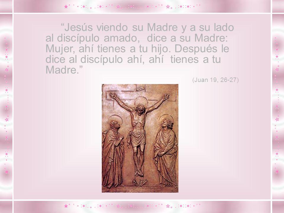 Jesús viendo su Madre y a su lado al discípulo amado, dice a su Madre: Mujer, ahí tienes a tu hijo. Después le dice al discípulo ahí, ahí tienes a tu Madre.