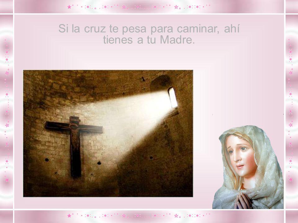 Si la cruz te pesa para caminar, ahí tienes a tu Madre.