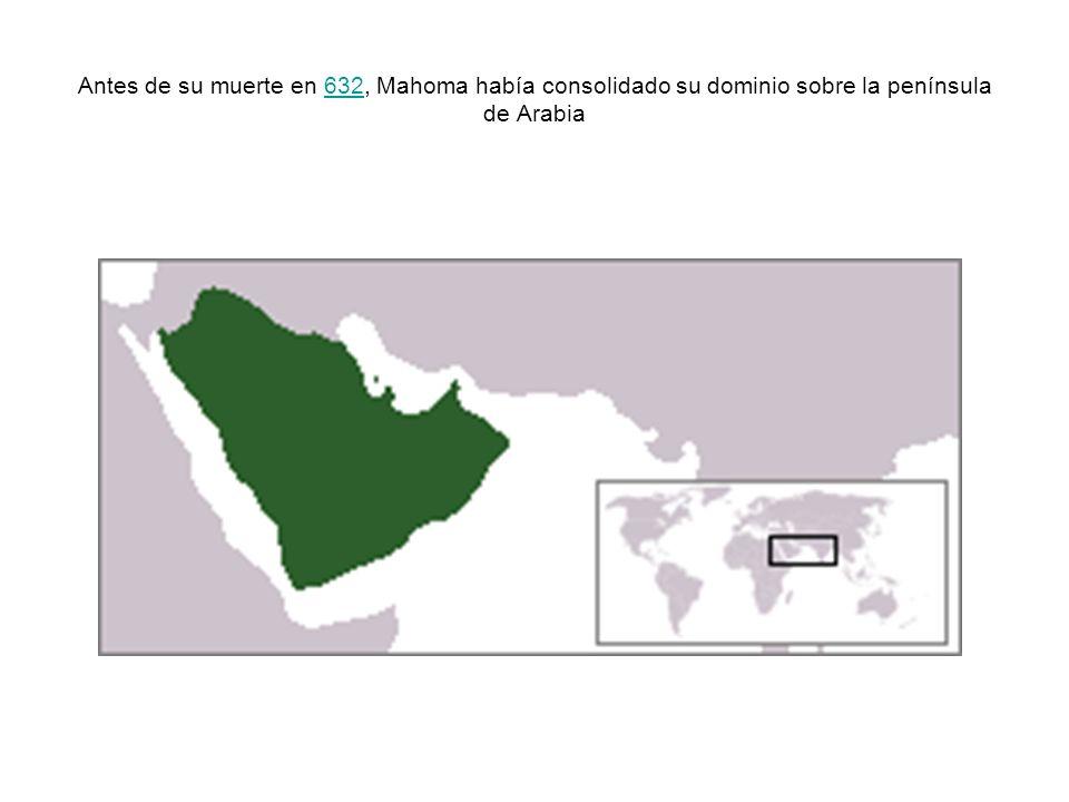 Antes de su muerte en 632, Mahoma había consolidado su dominio sobre la península de Arabia