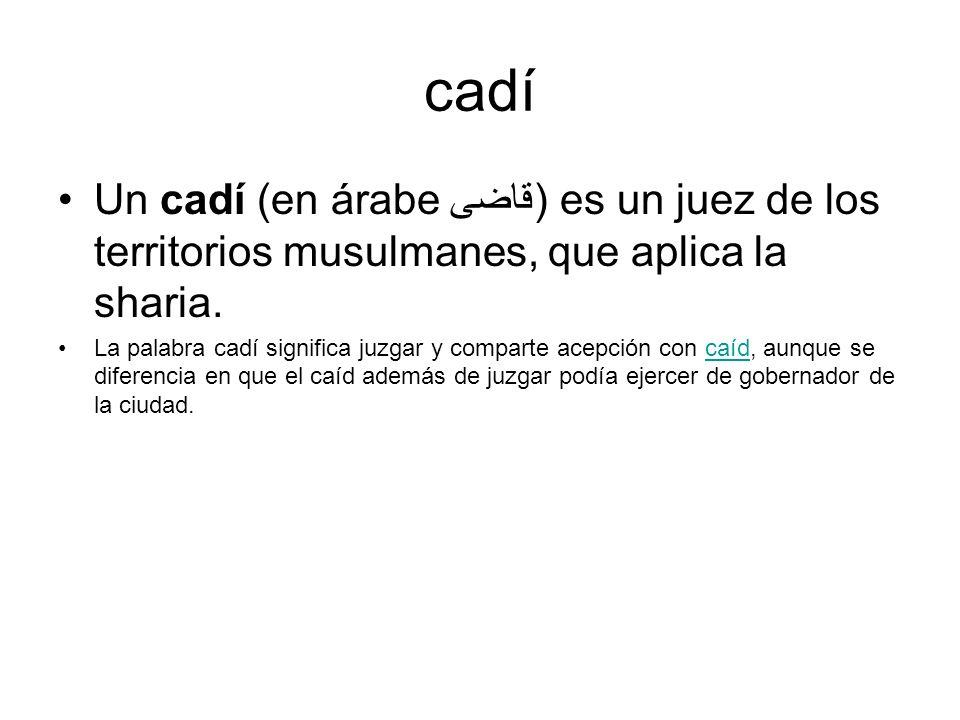 cadí Un cadí (en árabe قاضى) es un juez de los territorios musulmanes, que aplica la sharia.