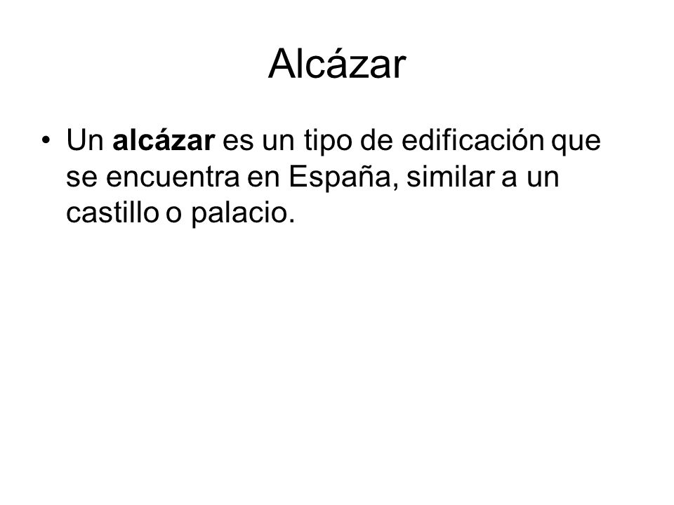 Alcázar Un alcázar es un tipo de edificación que se encuentra en España, similar a un castillo o palacio.