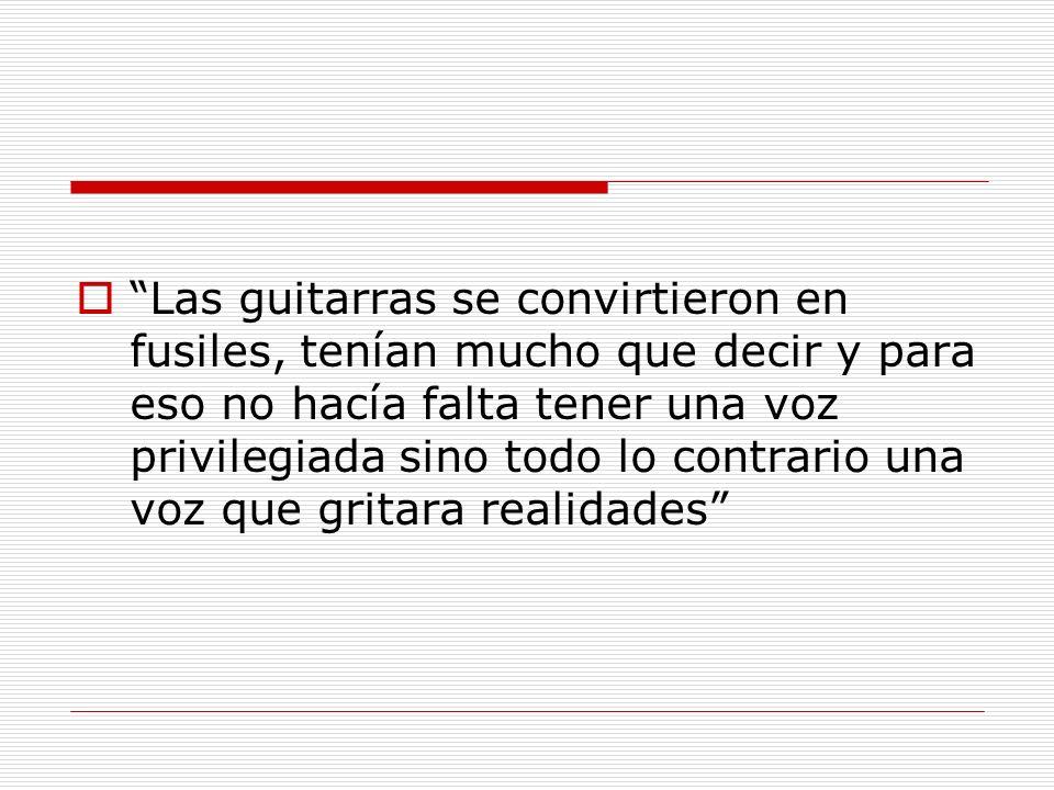 Las guitarras se convirtieron en fusiles, tenían mucho que decir y para eso no hacía falta tener una voz privilegiada sino todo lo contrario una voz que gritara realidades