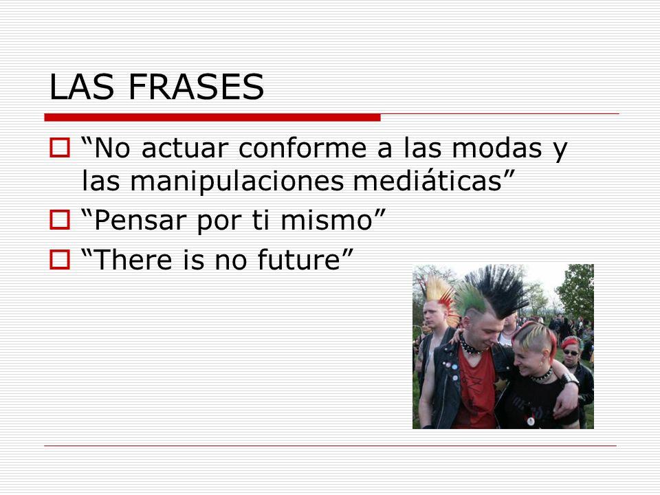 LAS FRASES No actuar conforme a las modas y las manipulaciones mediáticas Pensar por ti mismo There is no future