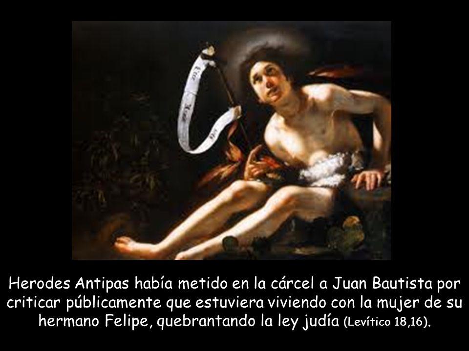 Herodes Antipas había metido en la cárcel a Juan Bautista por criticar públicamente que estuviera viviendo con la mujer de su hermano Felipe, quebrantando la ley judía (Levítico 18,16).