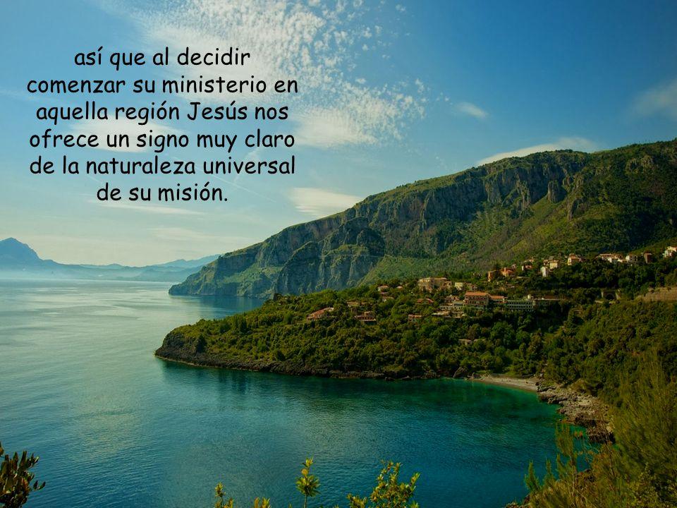 así que al decidir comenzar su ministerio en aquella región Jesús nos ofrece un signo muy claro de la naturaleza universal de su misión.