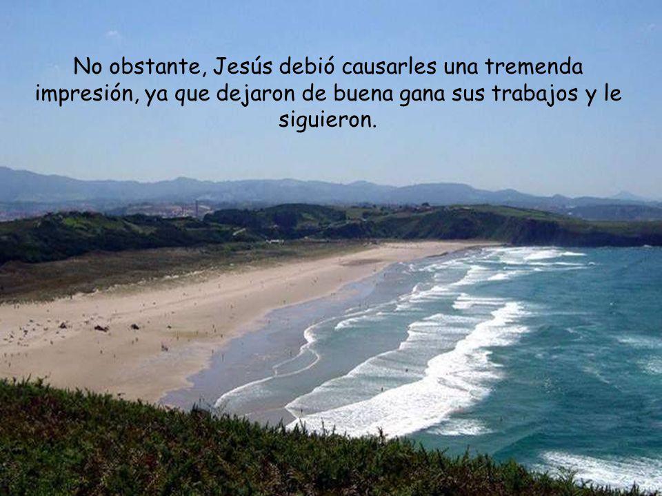 No obstante, Jesús debió causarles una tremenda impresión, ya que dejaron de buena gana sus trabajos y le siguieron.