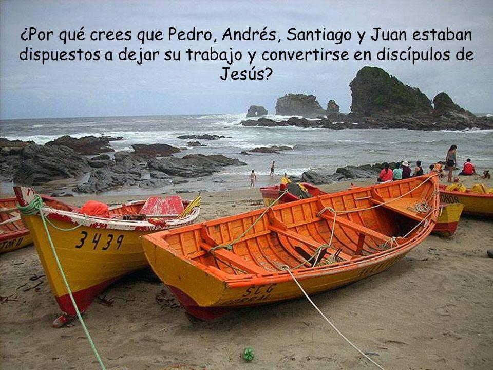 ¿Por qué crees que Pedro, Andrés, Santiago y Juan estaban dispuestos a dejar su trabajo y convertirse en discípulos de Jesús